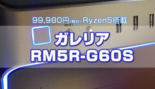 Ryzen5搭載でベンチマーク高スコアを記録するGALLERIA RM5R-G60S(税別)99,980円